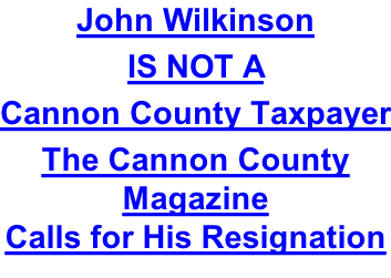 John Wilkinson IS NOT A Cannon County Taxpayer The Cannon County Magazine Calls for His Resignation